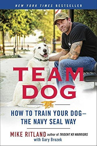 Team Dog: How to Train Your Dog – the Navy SEAL Way by Mike Ritland