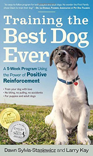 Training the Best Dog Ever: A 5-Week Program Using the Power of Positive Reinforcement by Larry Kay and Dawn Sylvia Stasiewicz