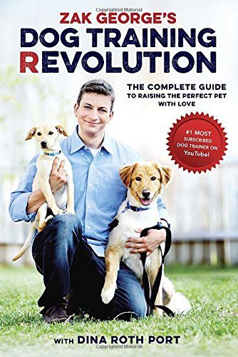 Zak George's Dog Training Revolution: The Complete Guide to Raising the Perfect Pet with Love by Zak George and Dina Roth Port